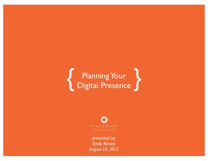 {    Planning Your    Digital Presence     }        presented by:        Emily Reeves       August 23, 2012