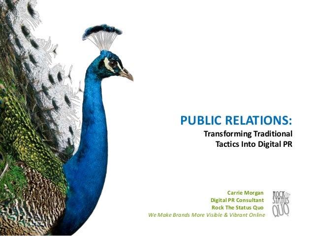 PUBLIC RELATIONS: Transforming Traditional Tactics Into Digital PR Carrie Morgan Digital PR Consultant Rock The Status Quo...