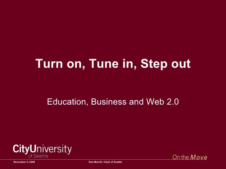 Turn on, Tune in, Step out Education, Business and Web 2.0 June 6, 2009 Dan Morrill, CityU of Seattle