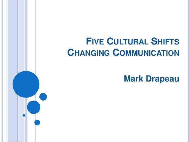 FIVE CULTURAL SHIFTS CHANGING COMMUNICATION Mark Drapeau