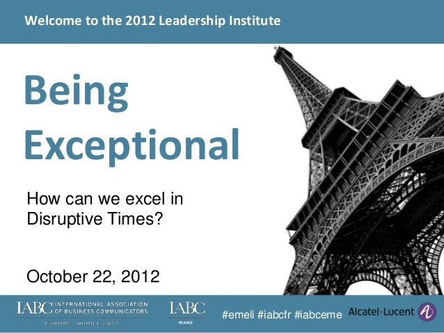 Welcome to the 2012 Leadership InstituteBeingExceptionalHow can we excel inDisruptive Times?October 22, 2012              ...