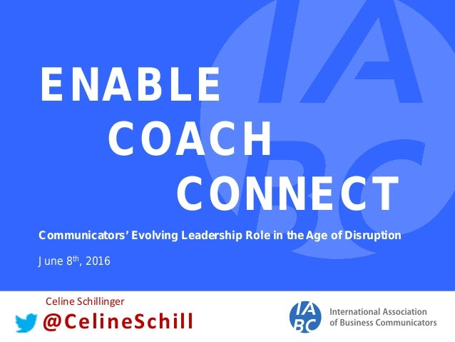 ENABLE COACH CONNECT Communicators' Evolving Leadership Role in the Age of Disruption June 8th, 2016 @CelineSchill Celine ...