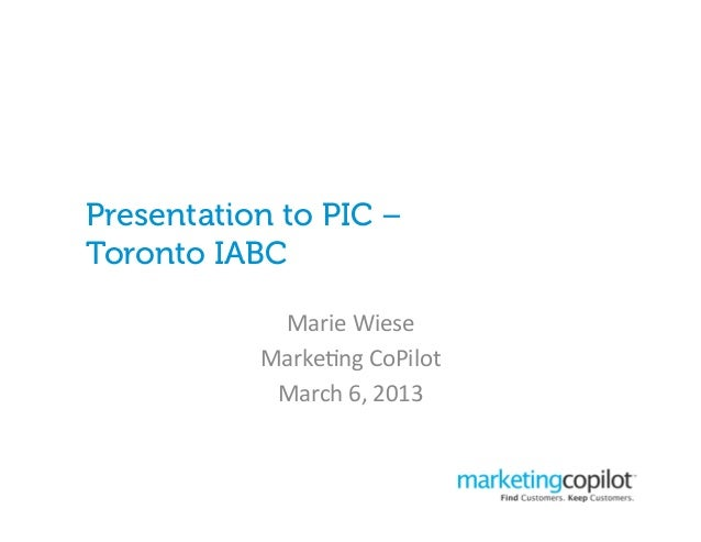 Presentation to PIC –Toronto IABC            Marie Wiese            Marke*ng CoPilot             March 6, 2013...