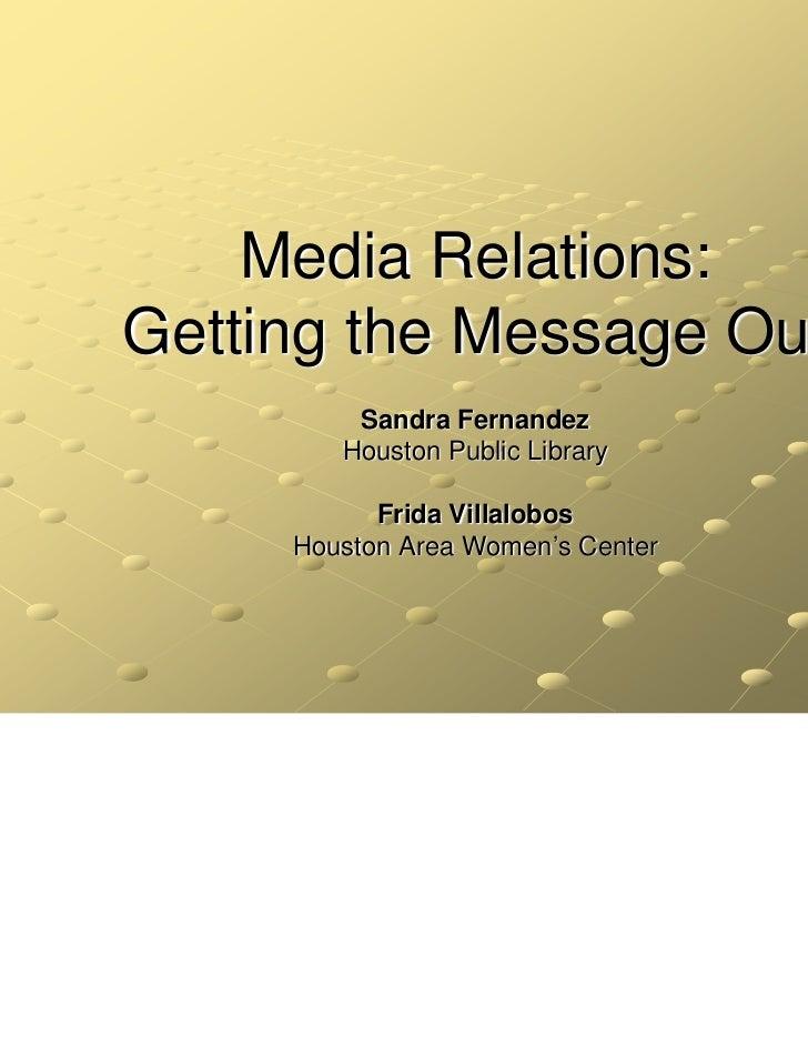 Media Relations:Getting the Message Out         Sandra Fernandez        Houston Public Library           Frida Villalobos ...
