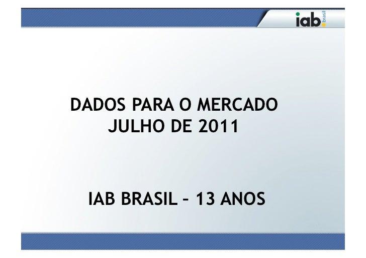 DADOS PARA O MERCADO   JULHO DE 2011 IAB BRASIL – 13 ANOS