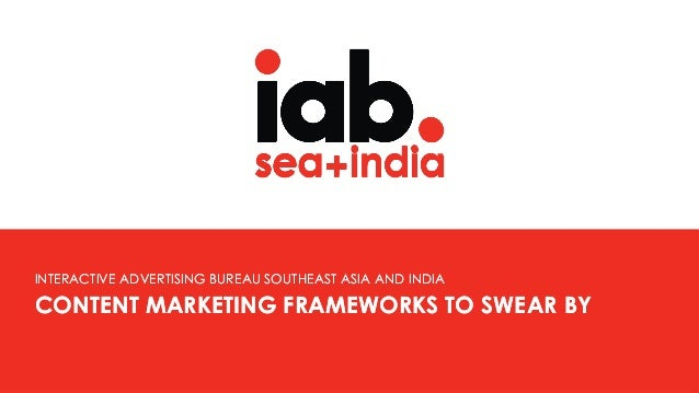 CONTENT MARKETING FRAMEWORKS TO SWEAR BY INTERACTIVE ADVERTISING BUREAU SOUTHEAST ASIA AND INDIA CONTENT MARKETING FRAMEWO...
