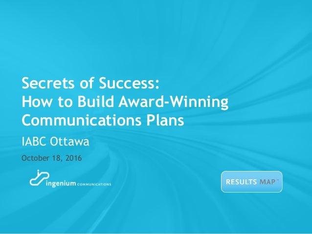 Secrets of Success: How to Build Award-Winning Communications Plans October 18, 2016 IABC Ottawa