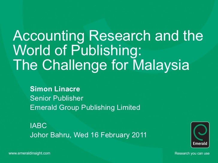 Accounting Research and the World of Publishing:  The Challenge for Malaysia Simon Linacre Senior Publisher  Emerald Group...