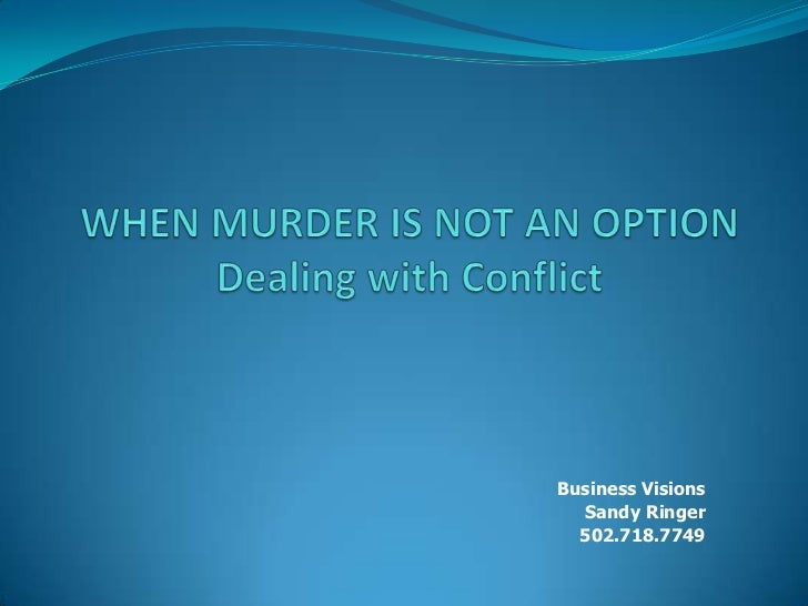 WHEN MURDER IS NOT AN OPTIONDealing with Conflict<br />Business Visions<br />Sandy Ringer<br />502.718.7749<br />