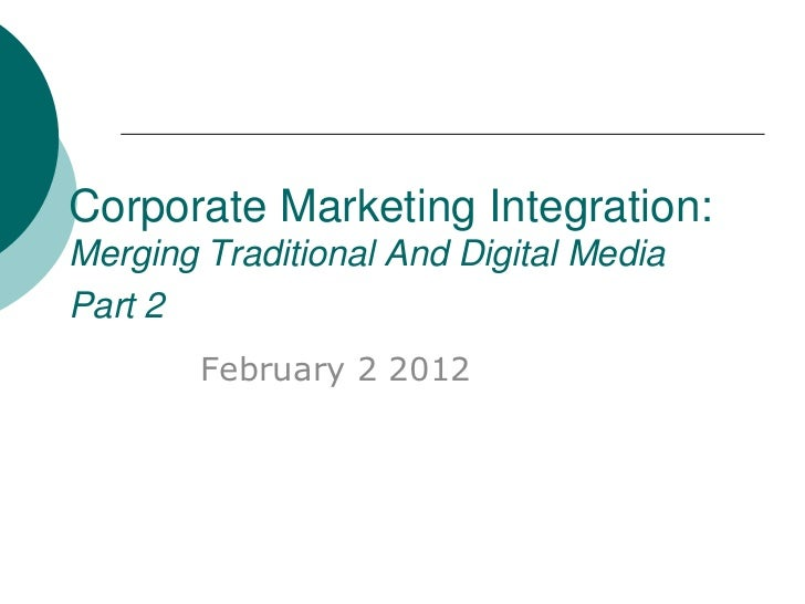 Corporate Marketing Integration:Merging Traditional And Digital MediaPart 2        February 2 2012