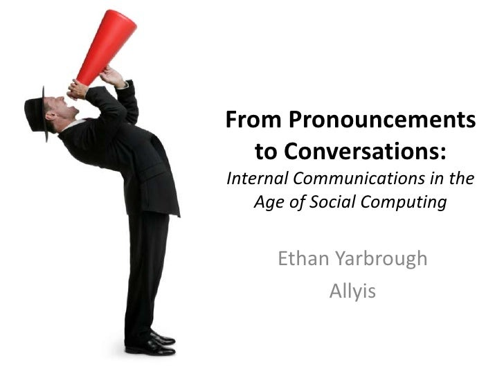 From Pronouncements to Conversations: Internal Communications in the Age of Social Computing<br />Ethan Yarbrough<br />All...