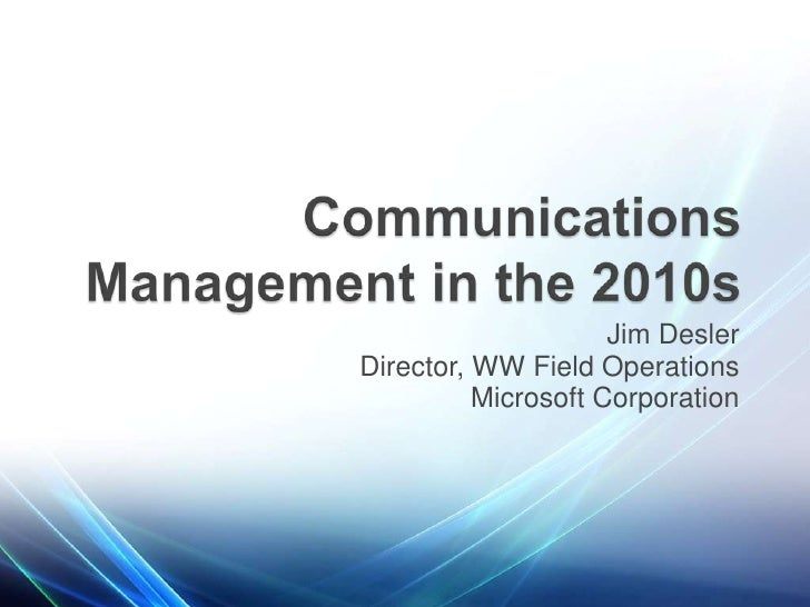Jim Desler<br />Director, WW Field Operations<br />Microsoft Corporation<br />Communications Management in the 2010s<br />