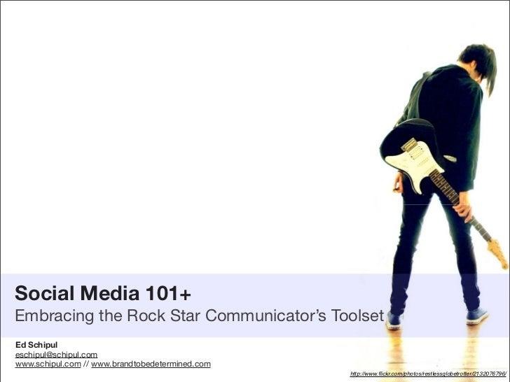 Social Media 101+ Embracing the Rock Star Communicator's Toolset Ed Schipul eschipul@schipul.com www.schipul.com // www.br...