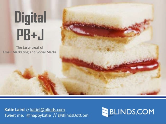 Digital PB+J The tasty treat of Email Marketing and Social Media  Katie Laird // katiel@blinds.com Tweet me: @happykatie /...