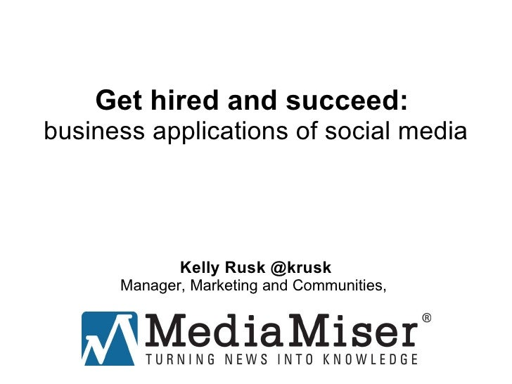 Get hired and succeed:  business applications of social media Kelly Rusk @krusk Manager, Marketing and Communities,