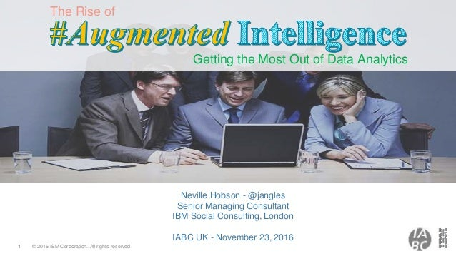 © 2016 IBM Corporation. All rights reserved1 The Rise of Getting the Most Out of Data Analytics Neville Hobson - @jangles ...