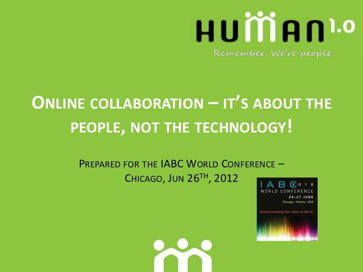 ONLINE COLLABORATION – IT'S ABOUT THE    PEOPLE, NOT THE TECHNOLOGY!     PREPARED FOR THE IABC WORLD CONFERENCE –         ...