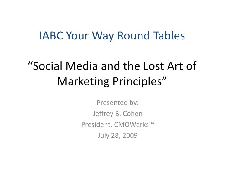 """IABC Your Way Round Tables""""Social Media and the Lost Art of Marketing Principles""""<br />Presented by:<br />Jeffrey B. Cohen..."""