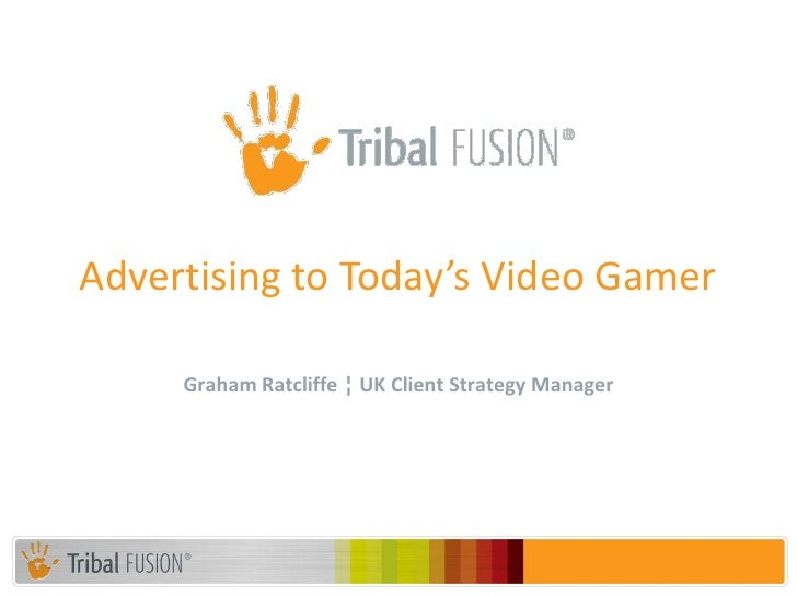 Advertising to Today's Video Gamer     Graham Ratcliffe ¦ UK Client Strategy Manager