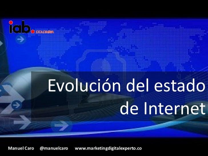 Evolución del estado                         de InternetManuel Caro   @manuelcaro   www.marketingdigitalexperto.co
