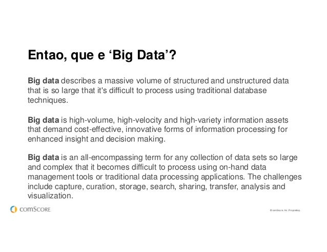 © comScore, Inc. Proprietary. Entao, que e 'Big Data'? Big data is high-volume, high-velocity and high-variety information...