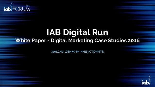 IAB Digital Run White Paper - Digital Marketing Case Studies 2016 заедно движим индустрията
