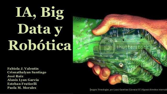 IA, Big Data y Robótica Fabiola J. Valentín Crisnathalyan Santiago José Ruiz Alanis Lyan García Esteban Fraticelli Paola M...