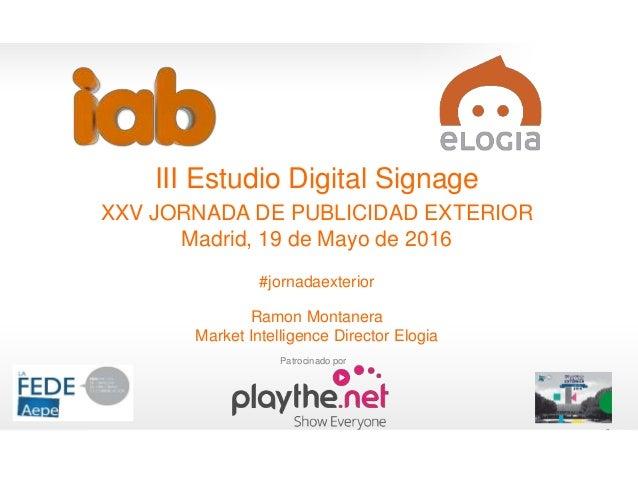 1 III Estudio Digital Signage XXV JORNADA DE PUBLICIDAD EXTERIOR Madrid, 19 de Mayo de 2016 #jornadaexterior Ramon Montane...