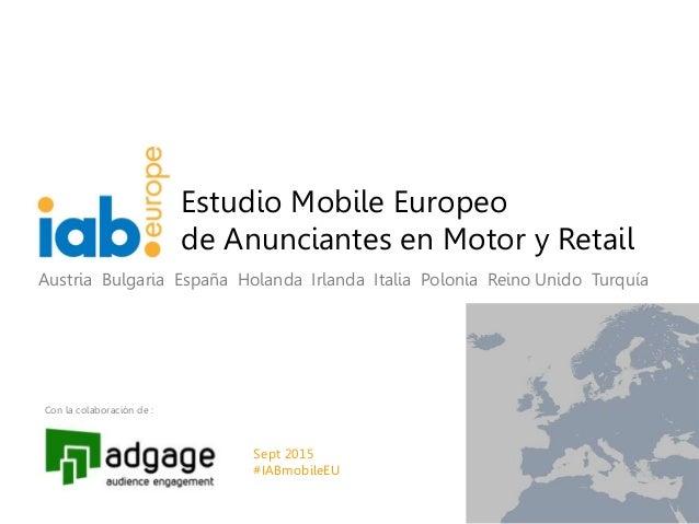 0 Estudio Mobile Europeo de Anunciantes en Motor y Retail Con la colaboración de : Austria Bulgaria España Holanda Irlanda...