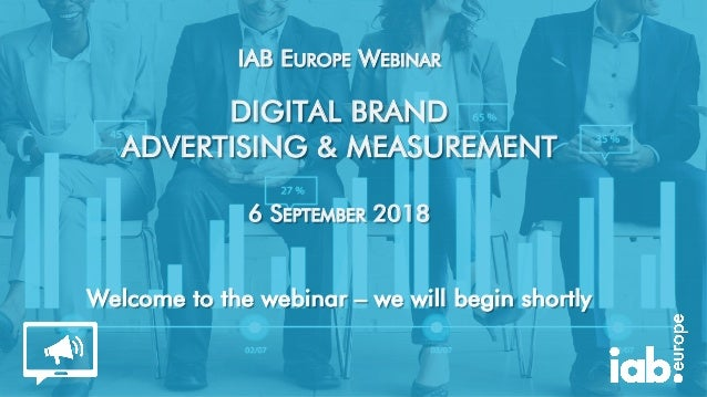 IAB EUROPE WEBINAR DIGITAL BRAND ADVERTISING & MEASUREMENT 6 SEPTEMBER 2018 Welcome to the webinar – we will begin shortly