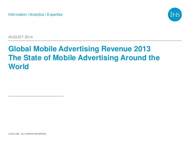 Information | Analytics | Expertise © 2014 IHS / ALL RIGHTS RESERVED Global Mobile Advertising Revenue 2013 The State of M...