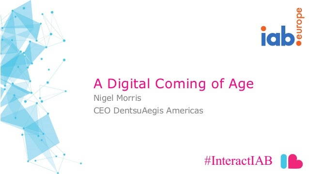 europe A Digital Coming of Age #InteractIAB Nigel Morris CEO DentsuAegis Americas