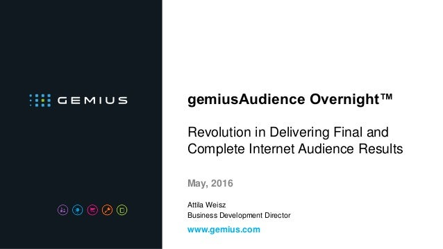 gemiusAudience Overnight™ Revolution in Delivering Final and Complete Internet Audience Results May, 2016 www.gemius.com A...