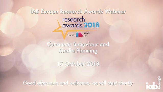 IAB Europe Research Awards Webinar Consumer Behaviour and Media Planning 17 October 2018 Good afternoon and welcome, we wi...