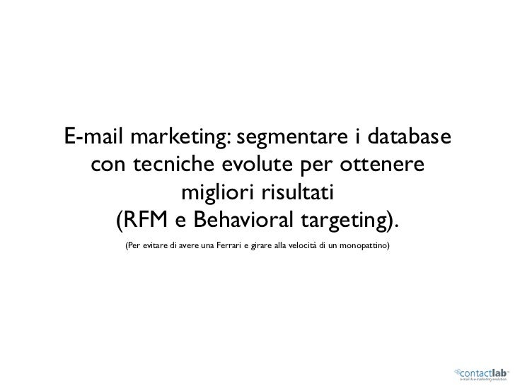 E-mail marketing: segmentare i database   con tecniche evolute per ottenere            migliori risultati      (RFM e Beha...