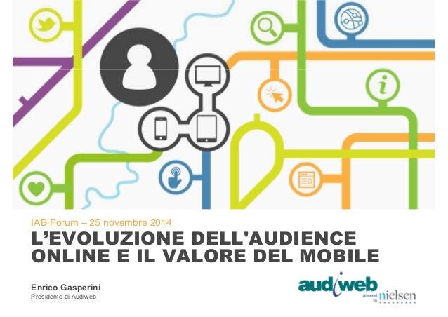 IAB Forum – 25 novembre 2014  L'EVOLUZIONE DELL'AUDIENCE  ONLINE E IL VALORE DEL MOBILE  Enrico Gasperini  Presidente di A...