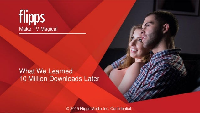 Make TV Magical What We Learned 10 Million Downloads Later © 2015 Flipps Media Inc. Confidential.