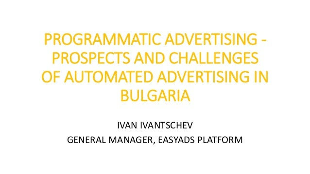 PROGRAMMATIC ADVERTISING - PROSPECTS AND CHALLENGES OF AUTOMATED ADVERTISING IN BULGARIA IVAN IVANTSCHEV GENERAL MANAGER, ...