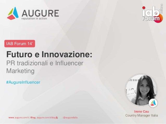 IAB Forum 14'  Futuro e Innovazione:  PR tradizionali e Influencer  Marketing  #AugureInfluencer  www.augure.com/it | Blog...
