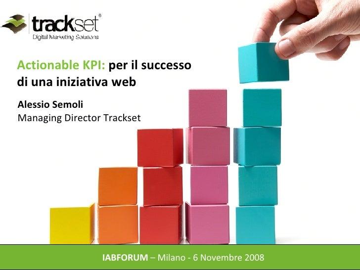 Actionable KPI:  per il successo  di una iniziativa web  IABFORUM  – Milano - 6 Novembre 2008  Alessio Semoli  Managing Di...