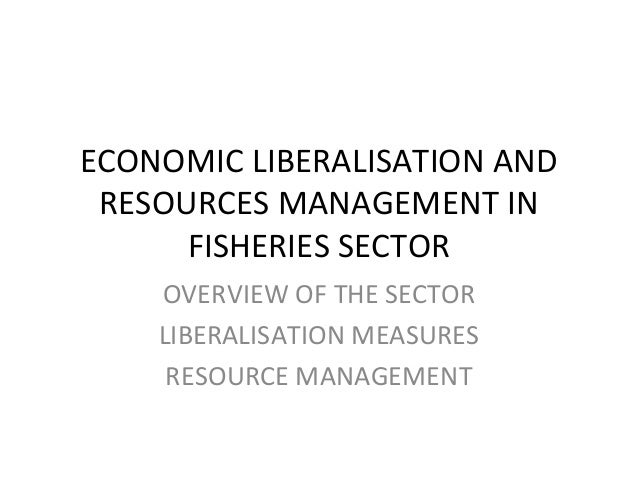 ECONOMIC LIBERALISATION AND RESOURCES MANAGEMENT IN FISHERIES SECTOR OVERVIEW OF THE SECTOR LIBERALISATION MEASURES RESOUR...