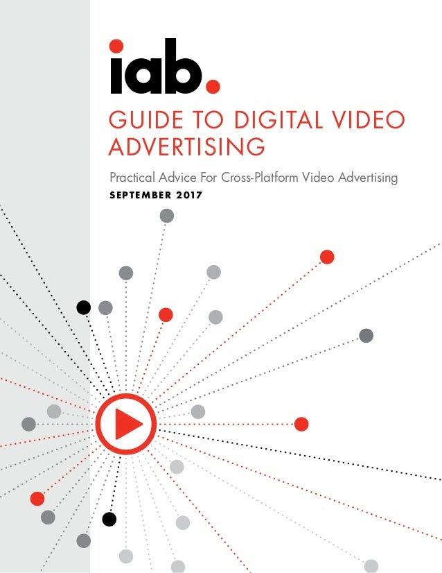 Practical Advice For Cross-Platform Video Advertising SEPTEMBER 2017 GUIDE TO DIGITAL VIDEO ADVERTISING