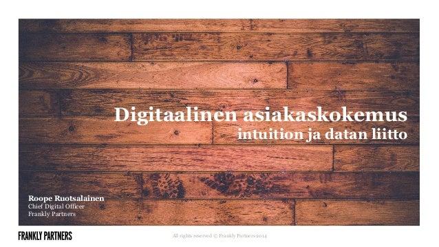 Digitaalinen asiakaskokemus  intuition ja datan liitto  All rights reserved © Frankly Partners 2014  Roope Ruotsalainen  C...
