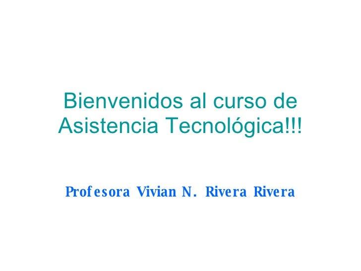 Bienvenidos al curso de Asistencia Tecnológica!!! Profesora Vivian N. Rivera Rivera