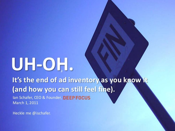 UH-OH.<br />It's the end of ad inventory as you know it (and how you can still feel fine).<br />Ian Schafer, CEO & Founder...