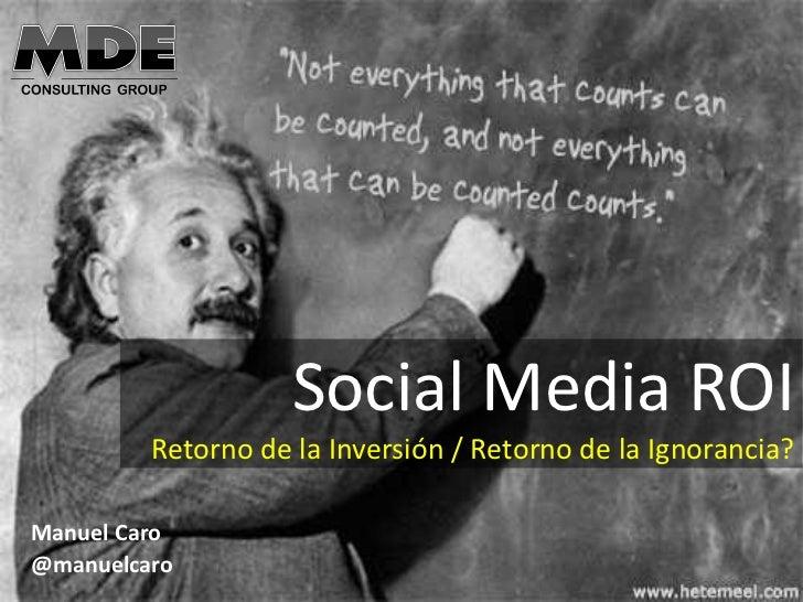 Social Media ROI         Retorno de la Inversión / Retorno de la Ignorancia?Manuel Caro@manuelcaro