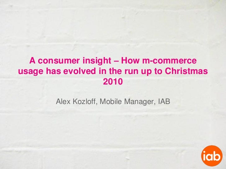 A consumer insight – How m-commerceusage has evolved in the run up to Christmas                   2010        Alex Kozloff...