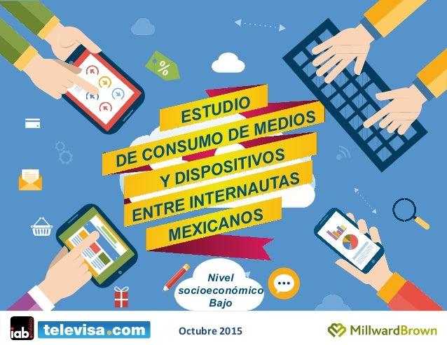 ESTUDIO DE CONSUMO DE MEDIOS ENTRE INTERNAUTAS MEXICANOS Y DISPOSITIVOS Nivel socioeconómico Bajo Octubre  2015