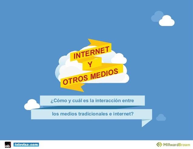 INTERNET ¿Cómo y cuál es la interacción entre          los medios tradicionales e internet? OTROS MEDIOS Y