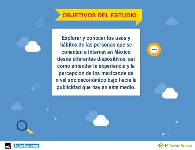 OBJETIVOS DEL ESTUDIO Explorar y conocer los usos y hábitos de las personas que se conectan a internet en México desde dif...